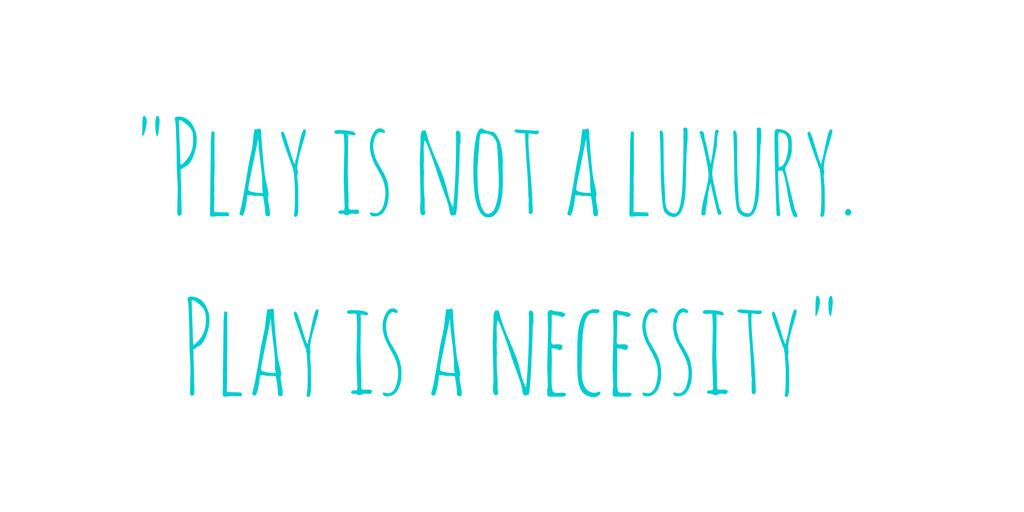 Play is not a luxury. Play is a necessity_