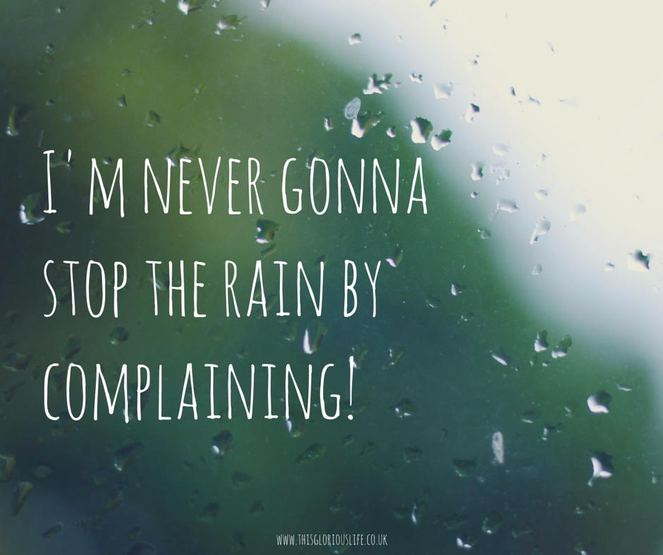 I'm never gonna stop the rain by complaining