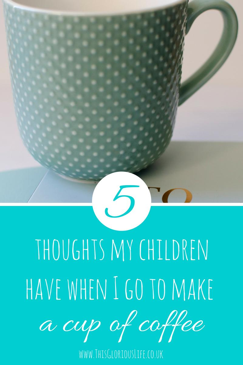 5 thoughts my children have when I go to make a cup of coffee