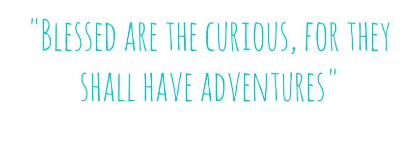 -Blessed are the curious, for they shall have adventures-