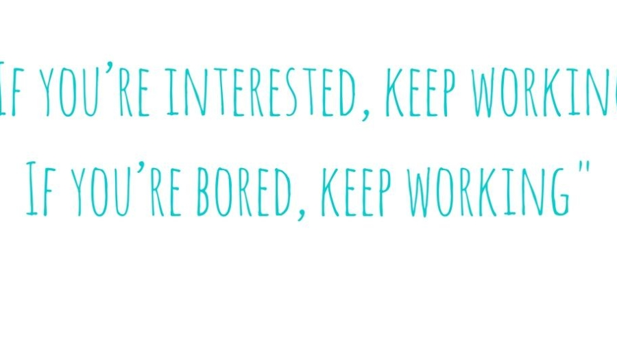 if-youre-interested-keep-working-if-youre-bored-keep-working
